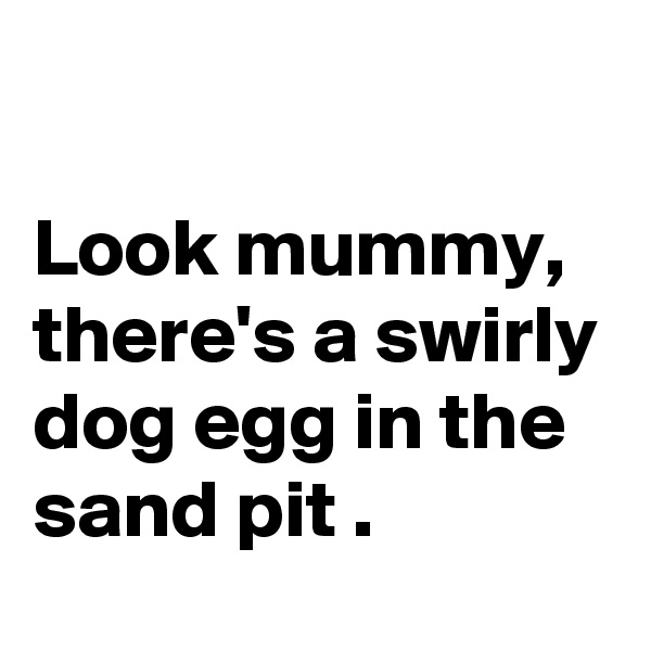 Look mummy, there's a swirly dog egg in the sand pit .