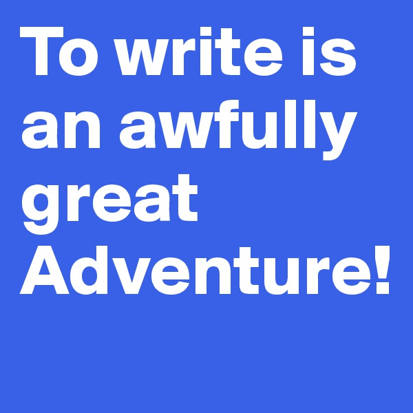 To write is an awfully great Adventure!