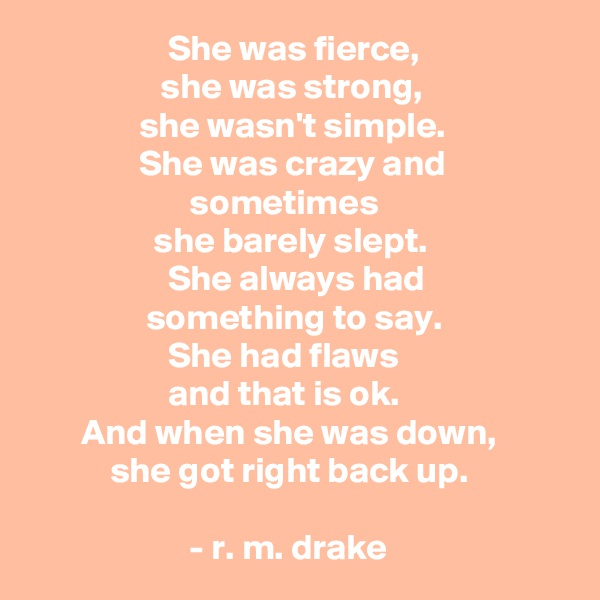 She was fierce,                   she was strong,                she wasn't simple.                She was crazy and                                       sometimes                    she barely slept.                     She always had                  something to say.                    She had flaws                     and that is ok.        And when she was down,                     she got right back up.                         - r. m. drake