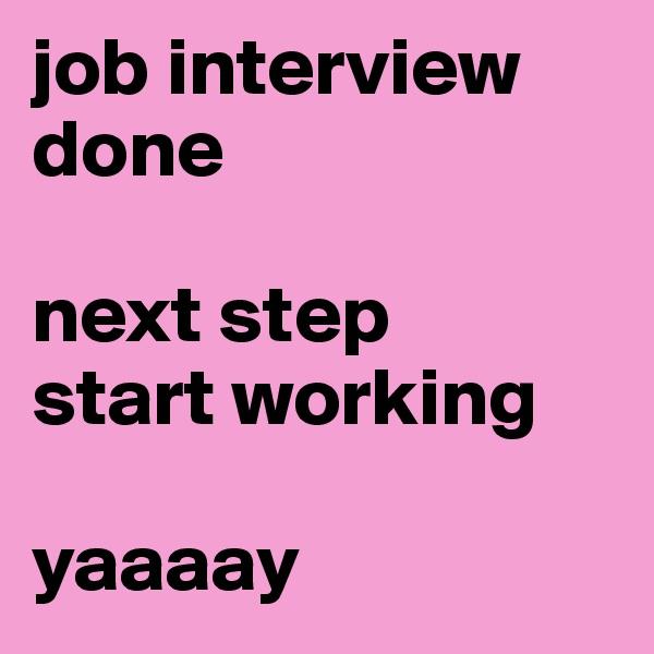 job interview done   next step  start working   yaaaay