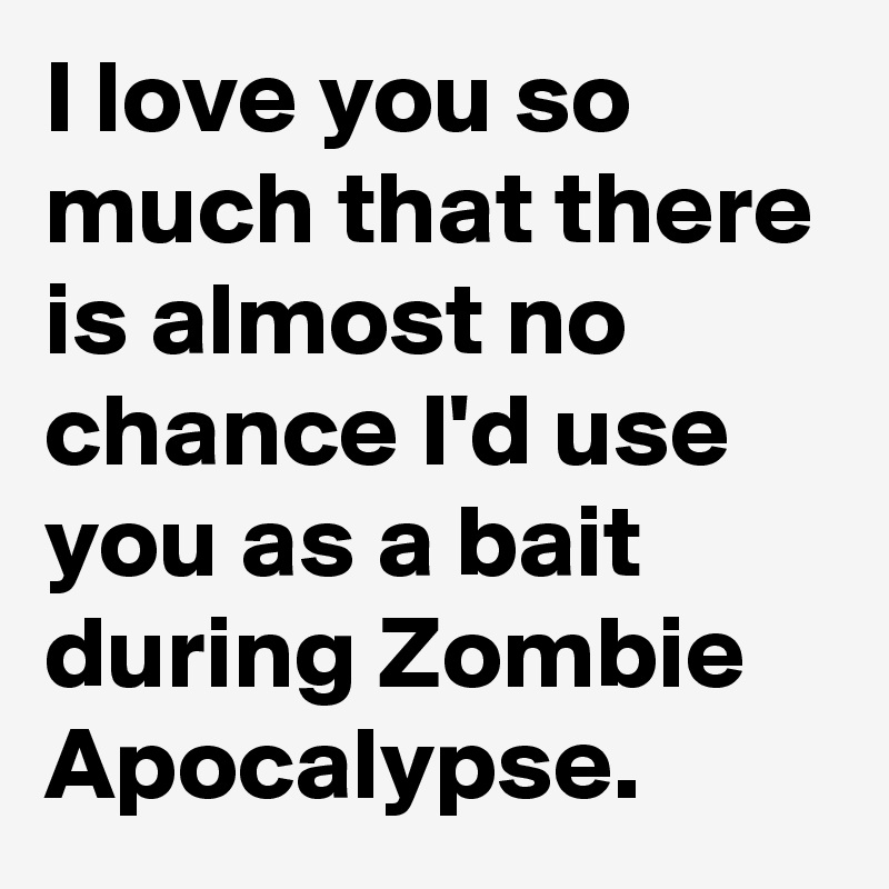 I love you so much that there is almost no chance I'd use you as a bait during Zombie Apocalypse.