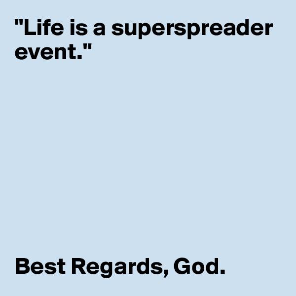 """""""Life is a superspreader event.""""         Best Regards, God."""