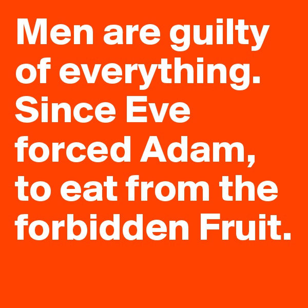 Men are guilty of everything. Since Eve forced Adam, to eat from the forbidden Fruit.