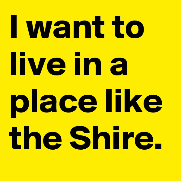 I want to live in a place like the Shire.