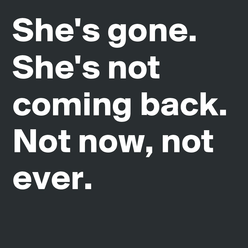 She's gone. She's not coming back. Not now, not ever.