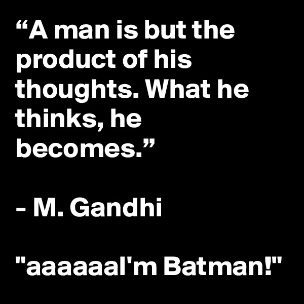 """A man is but the product of his thoughts. What he thinks, he becomes.""  - M. Gandhi  ""aaaaaaI'm Batman!"""