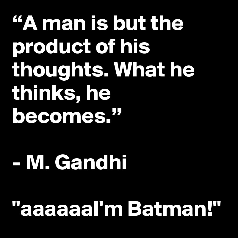 """""""A man is but the product of his thoughts. What he thinks, he becomes.""""  - M. Gandhi  """"aaaaaaI'm Batman!"""""""