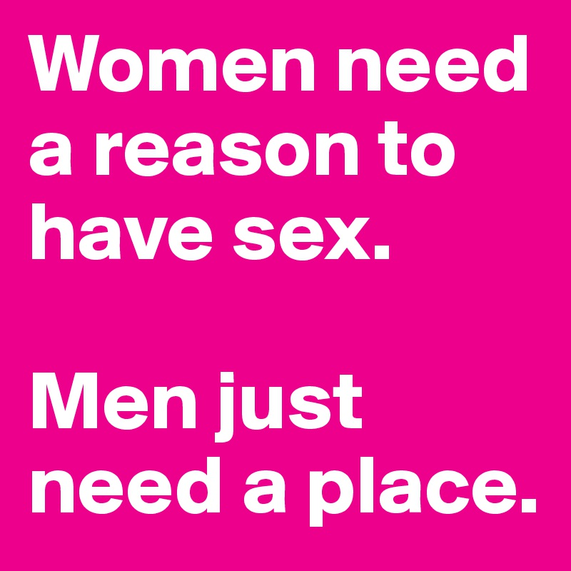 Women need a reason to have sex.  Men just need a place.