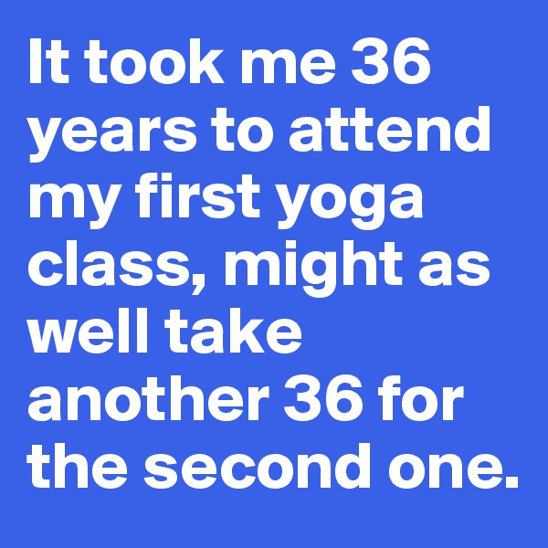 It took me 36 years to attend my first yoga class, might as well take another 36 for the second one.
