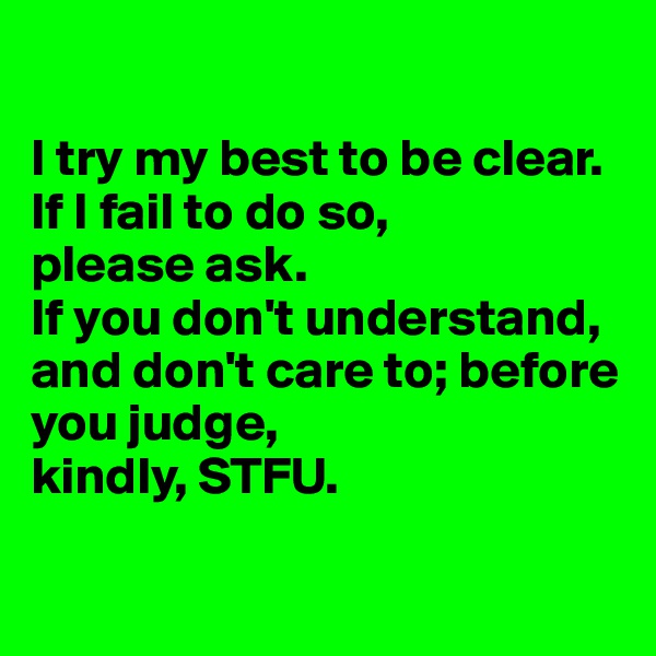 I try my best to be clear.  If I fail to do so,  please ask.  If you don't understand, and don't care to; before you judge,  kindly, STFU.