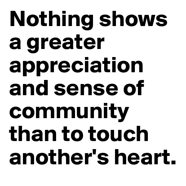 Nothing shows a greater appreciation and sense of community than to touch another's heart.