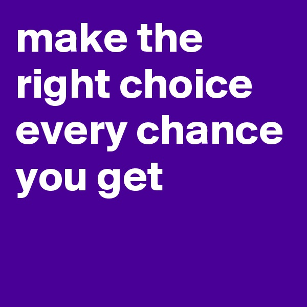 make the right choice every chance you get