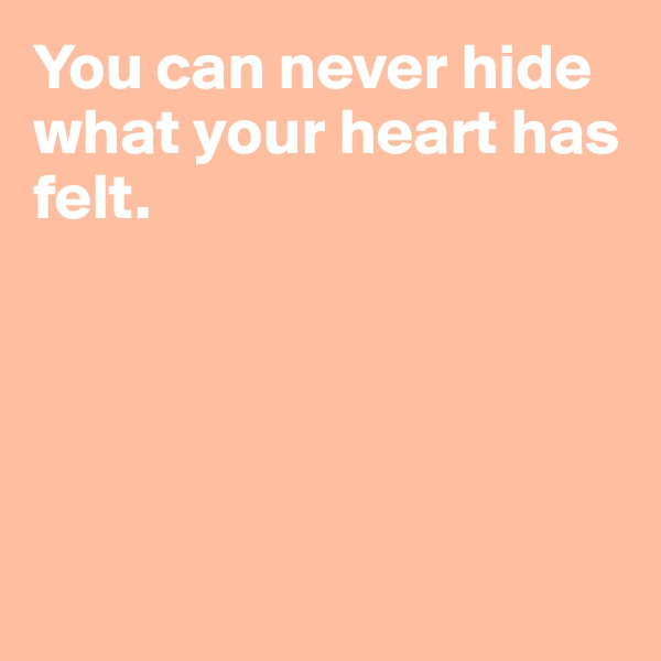You can never hide what your heart has felt.