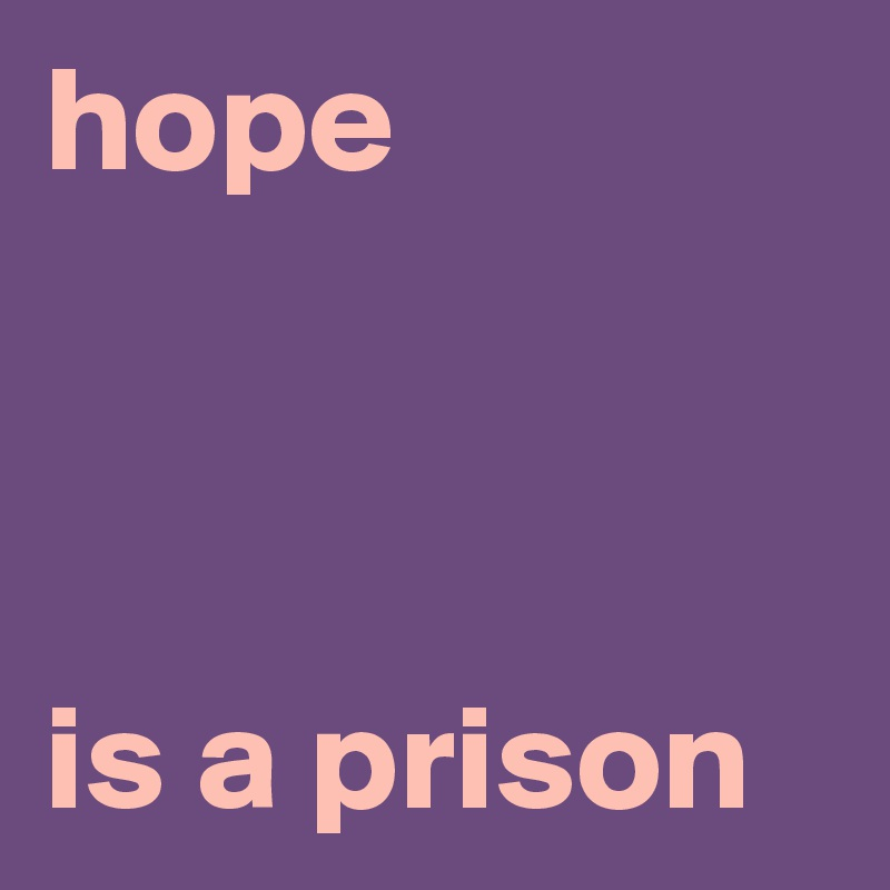hope    is a prison