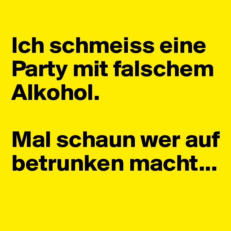 Ich schmeiss eine Party mit falschem Alkohol.  Mal schaun wer auf betrunken macht...