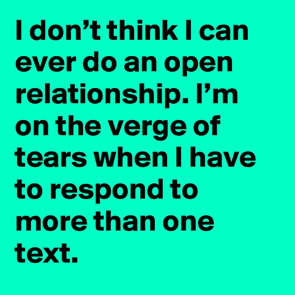 I don't think I can ever do an open relationship. I'm on the verge of tears when I have to respond to more than one text.