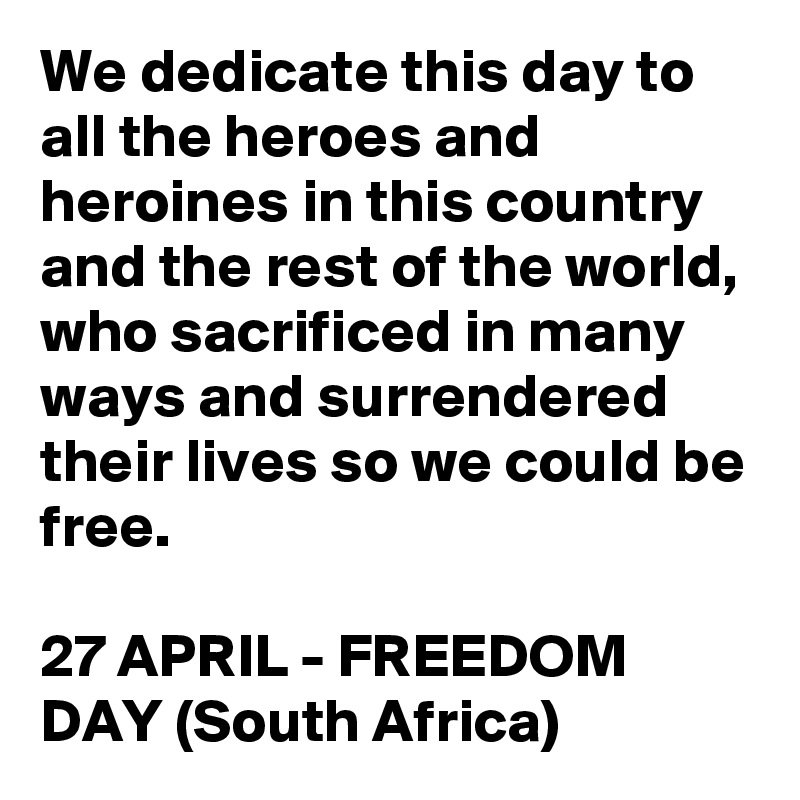 We dedicate this day to all the heroes and heroines in this country and the rest of the world, who sacrificed in many ways and surrendered their lives so we could be free.  27 APRIL - FREEDOM DAY (South Africa)