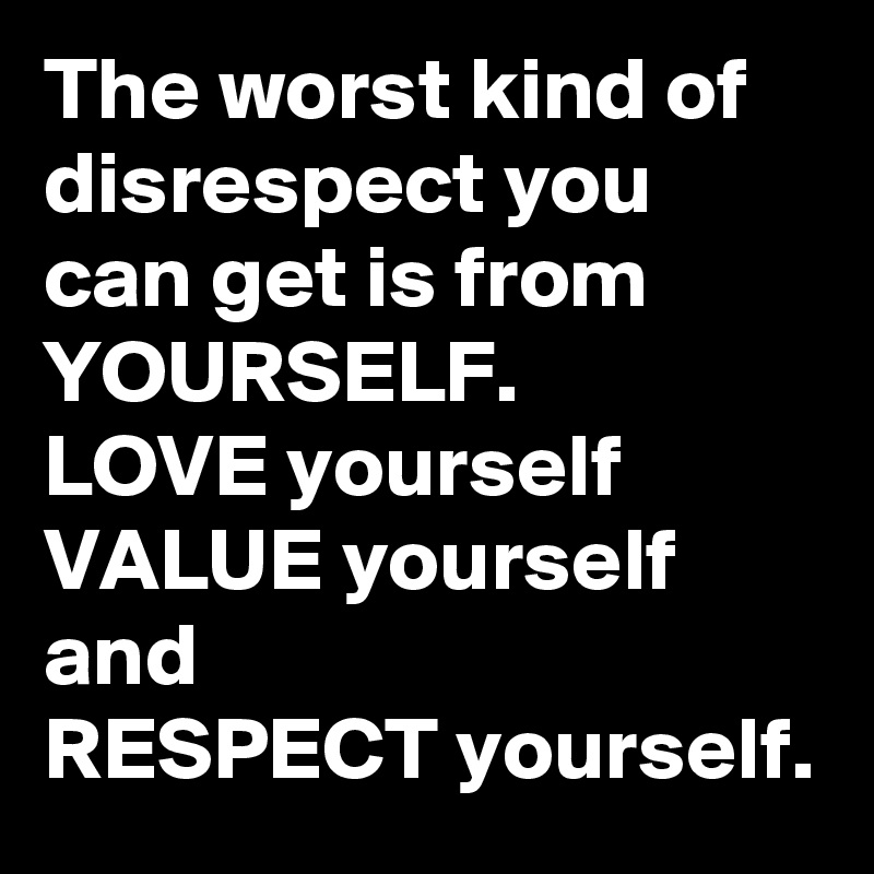 The worst kind of disrespect you can get is from YOURSELF. LOVE yourself VALUE yourself and RESPECT yourself.