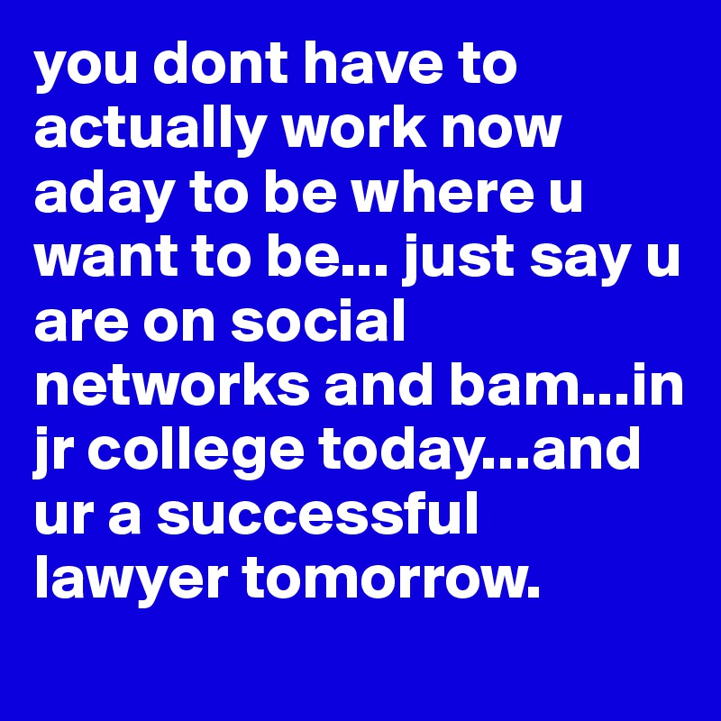 you dont have to actually work now aday to be where u want to be... just say u are on social networks and bam...in jr college today...and ur a successful lawyer tomorrow.