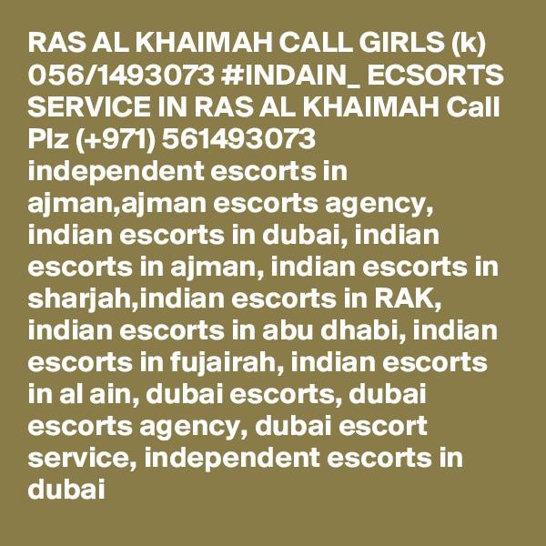 RAS AL KHAIMAH CALL GIRLS (k) 056/1493073 #INDAIN_ ECSORTS SERVICE IN RAS AL KHAIMAH Call Plz (+971) 561493073   independent escorts in ajman,ajman escorts agency, indian escorts in dubai, indian escorts in ajman, indian escorts in sharjah,indian escorts in RAK, indian escorts in abu dhabi, indian escorts in fujairah, indian escorts in al ain, dubai escorts, dubai escorts agency, dubai escort service, independent escorts in dubai