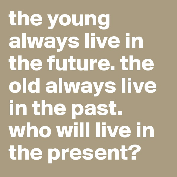 the young always live in the future. the old always live in the past. who will live in the present?