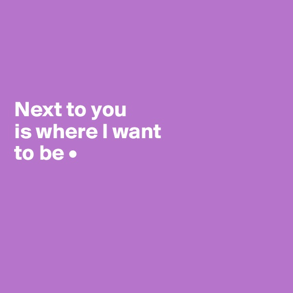 Next to you is where I want to be •