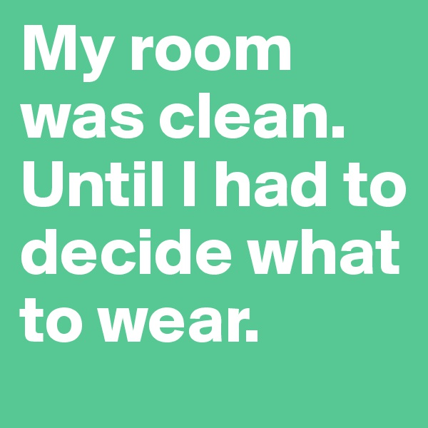 My room was clean. Until I had to decide what to wear.