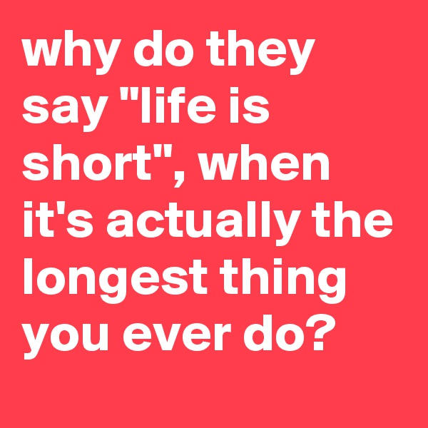 """why do they say """"life is short"""", when it's actually the longest thing you ever do?"""