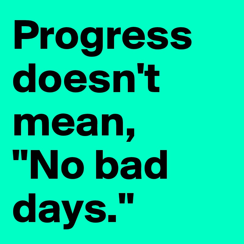 "Progress doesn't mean, ""No bad days."""