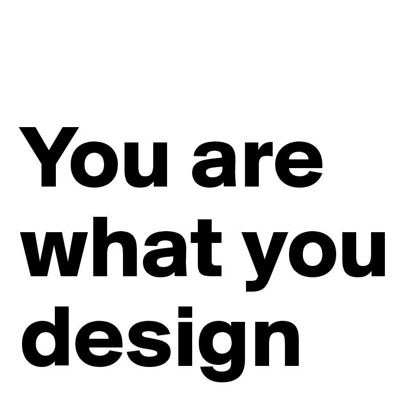 You are what you design