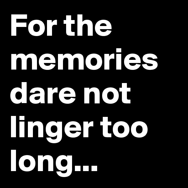 For the memories dare not linger too long...
