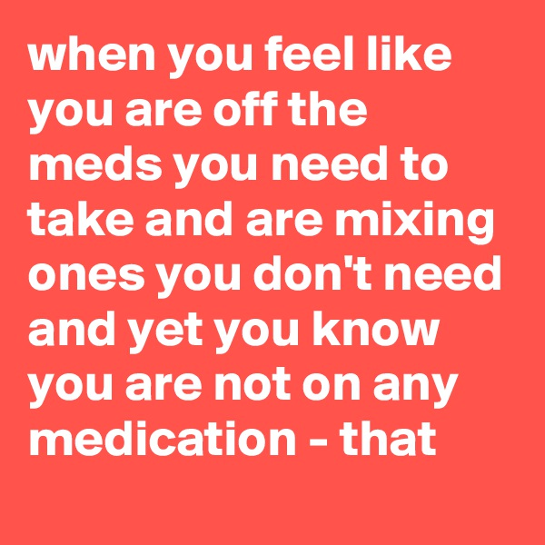 when you feel like you are off the meds you need to take and are mixing ones you don't need and yet you know you are not on any medication - that