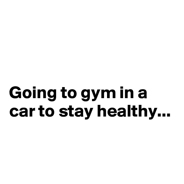 Going to gym in a car to stay healthy...
