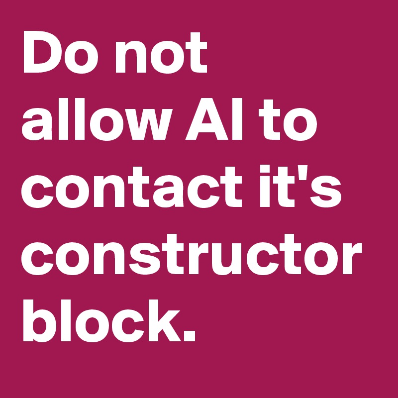 Do not allow AI to contact it's constructor block.