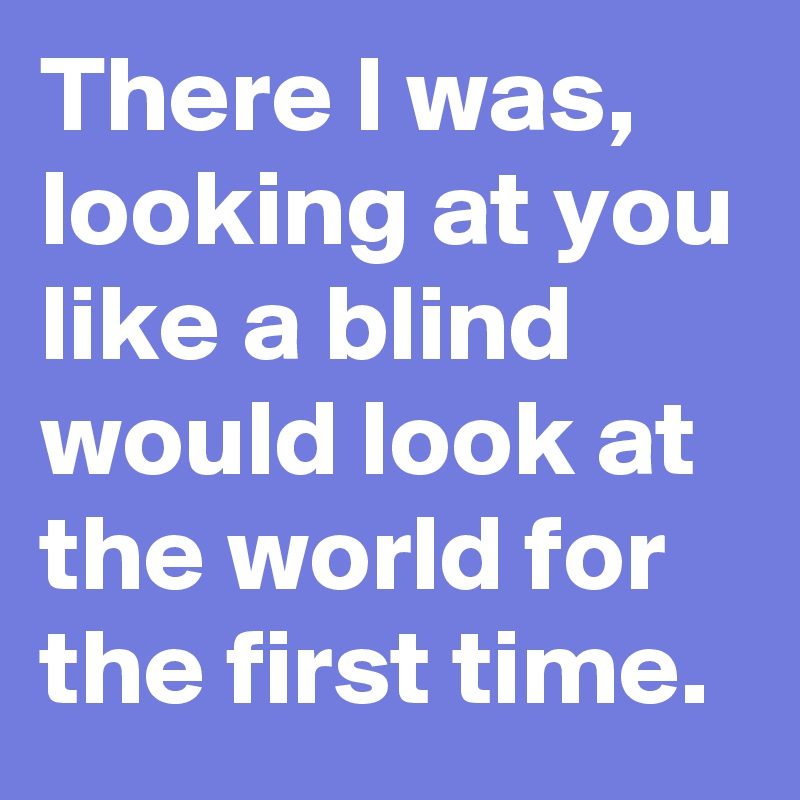 There I was, looking at you like a blind would look at the world for the first time.