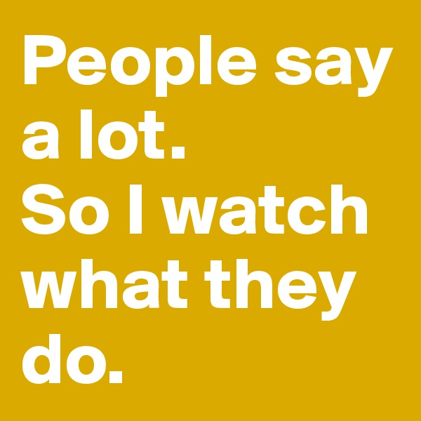 People say a lot. So I watch what they do.
