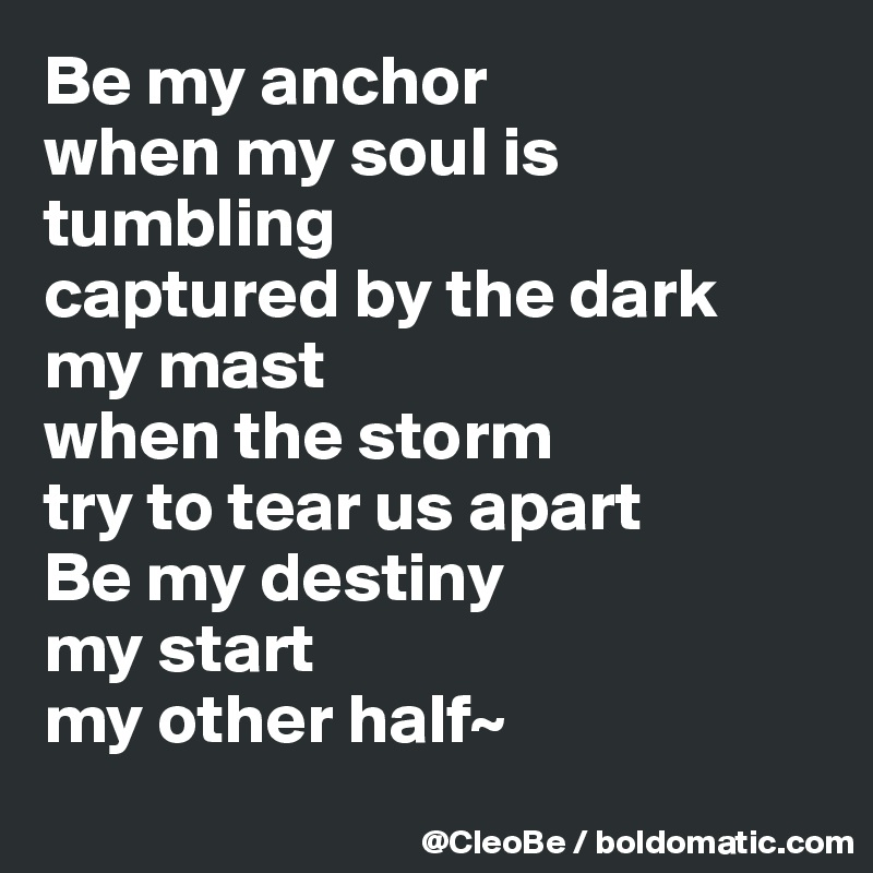Be My Anchor When My Soul Is Tumbling Captured By The Dark My Mast
