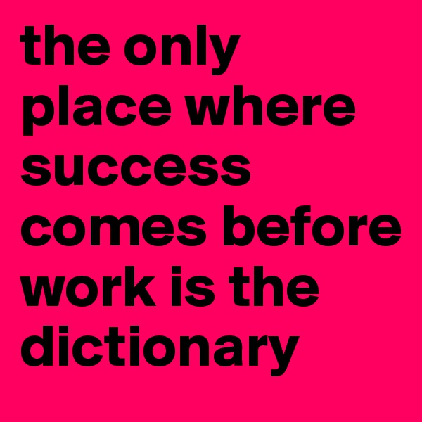 the only place where success comes before work is the dictionary