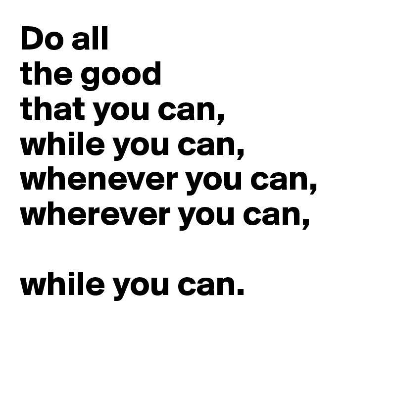 Do all  the good  that you can, while you can, whenever you can, wherever you can,  while you can.
