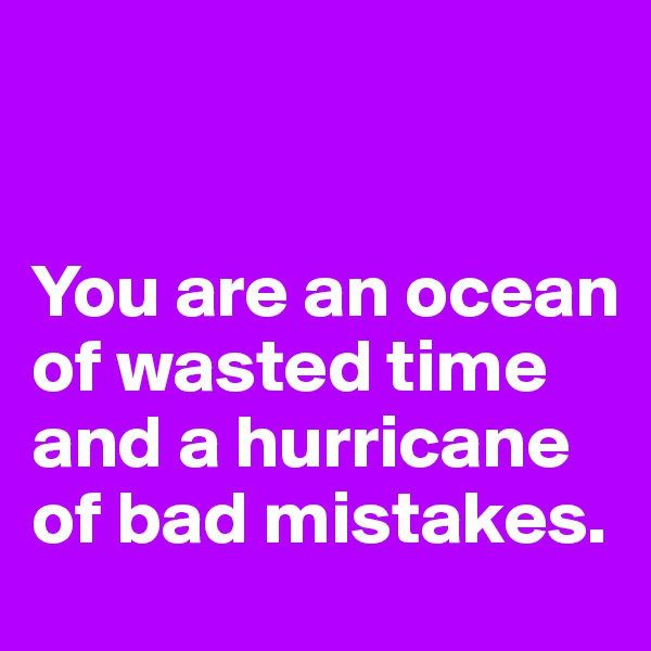 You are an ocean of wasted time and a hurricane of bad mistakes.