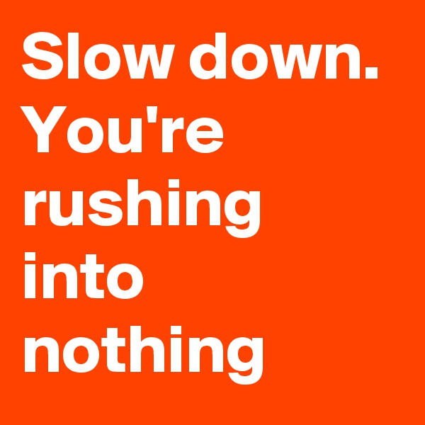 Slow down. You're rushing into nothing