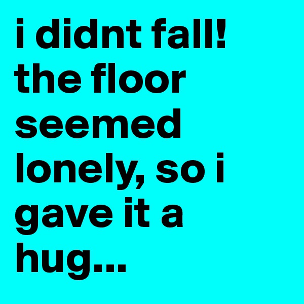 i didnt fall! the floor seemed lonely, so i gave it a hug...