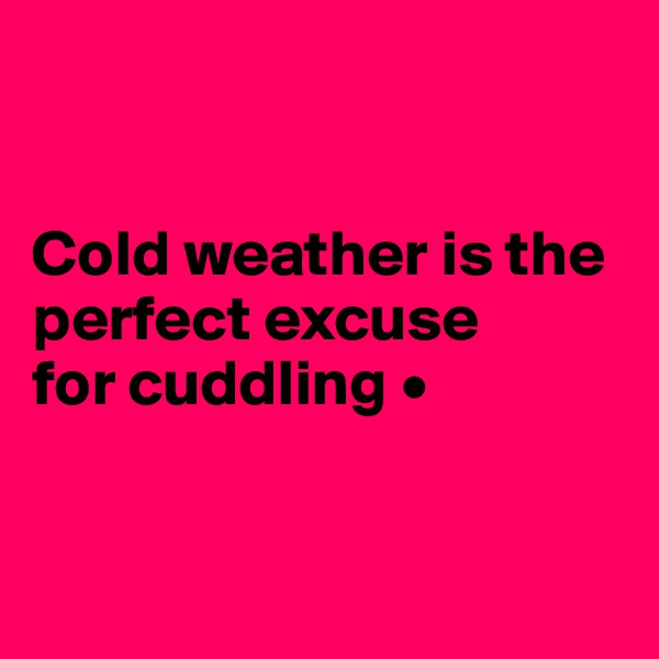 Cold weather is the perfect excuse for cuddling •