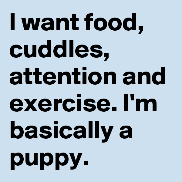 I want food, cuddles, attention and exercise. I'm basically a puppy.