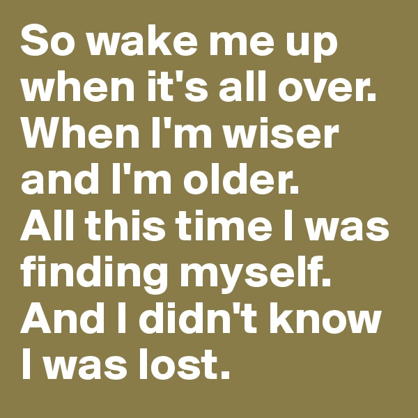 So wake me up when it's all over.  When I'm wiser and I'm older.  All this time I was finding myself. And I didn't know I was lost.