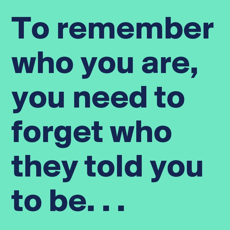 To remember who you are, you need to forget who they told you to be. . .