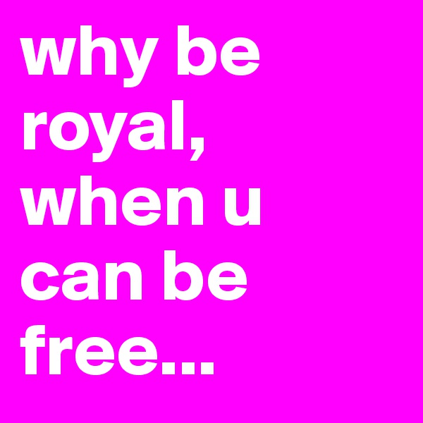 why be royal, when u can be free...