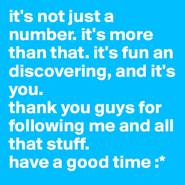 it's not just a number. it's more than that. it's fun an discovering, and it's you.  thank you guys for following me and all that stuff.  have a good time :*