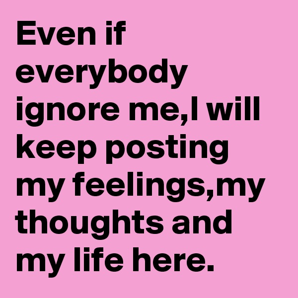 Even if everybody ignore me,I will keep posting my feelings,my thoughts and my life here.