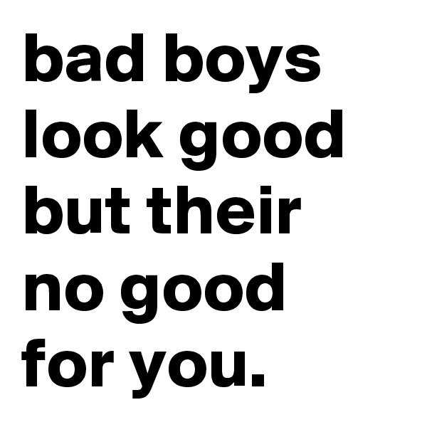 bad boys look good but their no good for you.
